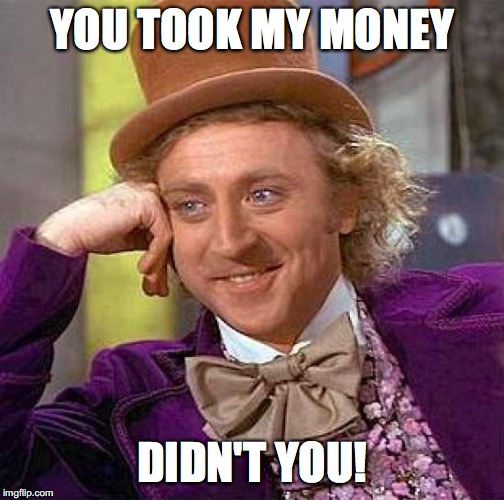 Creepy Condescending Wonka | YOU TOOK MY MONEY DIDN'T YOU! | image tagged in memes,creepy condescending wonka,money | made w/ Imgflip meme maker
