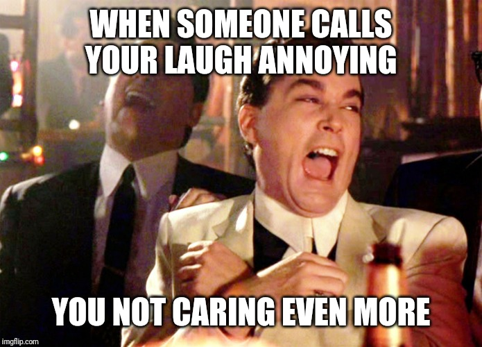 Good Fellas Hilarious Meme |  WHEN SOMEONE CALLS YOUR LAUGH ANNOYING; YOU NOT CARING EVEN MORE | image tagged in memes,good fellas hilarious | made w/ Imgflip meme maker