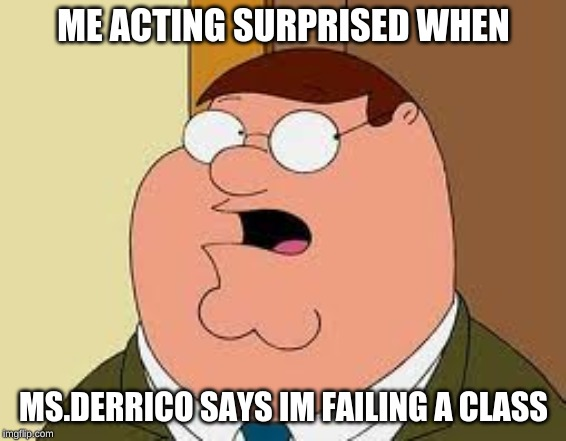 Family Guy Peter |  ME ACTING SURPRISED WHEN; MS.DERRICO SAYS IM FAILING A CLASS | image tagged in memes,family guy peter | made w/ Imgflip meme maker