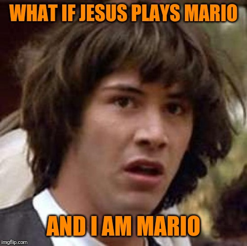 Wheee-Heee | WHAT IF JESUS PLAYS MARIO AND I AM MARIO | image tagged in memes,conspiracy keanu | made w/ Imgflip meme maker