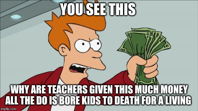 Shut Up And Take My Money Fry |  YOU SEE THIS; WHY ARE TEACHERS GIVEN THIS MUCH MONEY ALL THE DO IS BORE KIDS TO DEATH FOR A LIVING | image tagged in memes,shut up and take my money fry | made w/ Imgflip meme maker