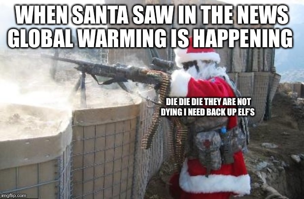 Hohoho | WHEN SANTA SAW IN THE NEWS GLOBAL WARMING IS HAPPENING DIE DIE DIE THEY ARE NOT DYING I NEED BACK UP ELF'S | image tagged in memes,global warming | made w/ Imgflip meme maker