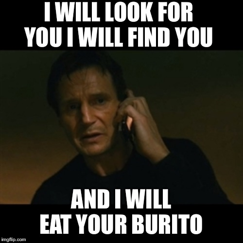 Liam Neeson Taken Meme |  I WILL LOOK FOR YOU I WILL FIND YOU; AND I WILL EAT YOUR BURITO | image tagged in memes,liam neeson taken | made w/ Imgflip meme maker