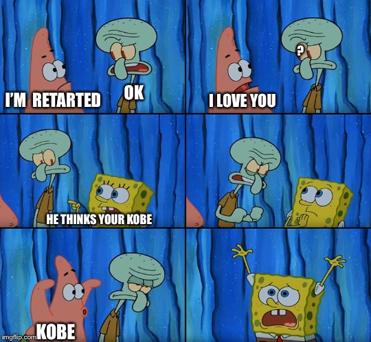 Stop it, Patrick! You're Scaring Him! |  ? OK; I'M  RETARTED; I LOVE YOU; HE THINKS YOUR KOBE; KOBE | image tagged in stop it patrick you're scaring him | made w/ Imgflip meme maker