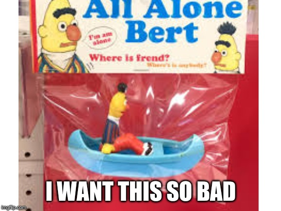 I WANT THIS SO BAD | image tagged in sesame street | made w/ Imgflip meme maker