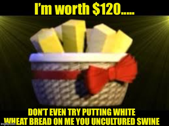 BUTTER BUTTER BUTTER |  I'm worth $120..... DON'T EVEN TRY PUTTING WHITE WHEAT BREAD ON ME YOU UNCULTURED SWINE | image tagged in exotic butters,bread | made w/ Imgflip meme maker