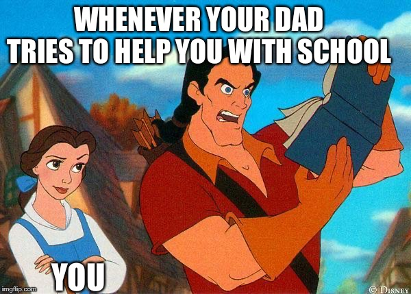 Dad Helping Out with Homework |  WHENEVER YOUR DAD TRIES TO HELP YOU WITH SCHOOL; YOU | image tagged in beauty and the beast,homework,dad | made w/ Imgflip meme maker