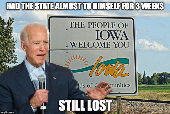 HAD THE STATE ALMOST TO HIMSELF FOR 3 WEEKS STILL LOST | image tagged in iowa,biden,election 2020 | made w/ Imgflip meme maker