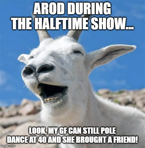 Laughing Goat Meme | AROD DURING THE HALFTIME SHOW... LOOK, MY GF CAN STILL POLE DANCE AT 40 AND SHE BROUGHT A FRIEND! | image tagged in memes,laughing goat | made w/ Imgflip meme maker