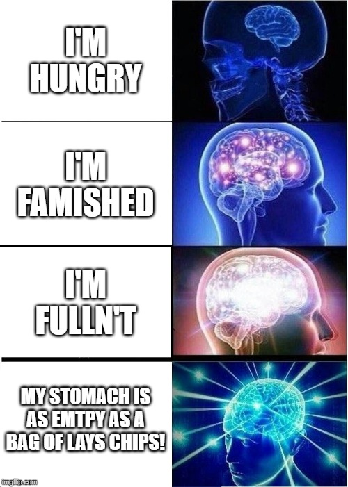 Expanding Brain Meme |  I'M HUNGRY; I'M FAMISHED; I'M FULLN'T; MY STOMACH IS AS EMTPY AS A BAG OF LAYS CHIPS! | image tagged in memes,expanding brain | made w/ Imgflip meme maker