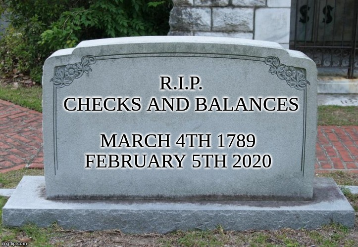 RIP Checks and Balances |  R.I.P. CHECKS AND BALANCES; MARCH 4TH 1789 FEBRUARY 5TH 2020 | image tagged in gravestone,trump,constitution,death | made w/ Imgflip meme maker