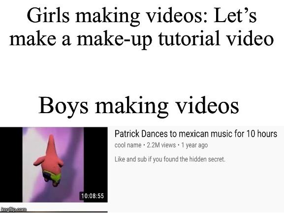 Bois R Better At Making videoz than gurllzzz |  Girls making videos: Let's make a make-up tutorial video; Boys making videos | image tagged in mexico,spongebob,patrick,boys vs girls | made w/ Imgflip meme maker