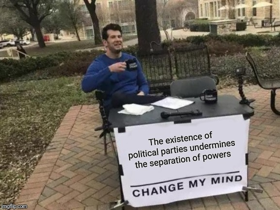 Change My Mind Meme | The existence of political parties undermines the separation of powers | image tagged in memes,change my mind | made w/ Imgflip meme maker