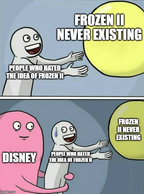 WHY are we hating on a good movie? | PEOPLE WHO HATED THE IDEA OF FROZEN II FROZEN II NEVER EXISTING DISNEY PEOPLE WHO HATED THE IDEA OF FROZEN II FROZEN II NEVER EXISTING | image tagged in memes,running away balloon,frozen 2 | made w/ Imgflip meme maker