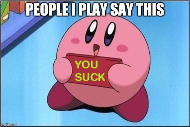 Kirby says You Suck |  PEOPLE I PLAY SAY THIS | image tagged in kirby says you suck | made w/ Imgflip meme maker