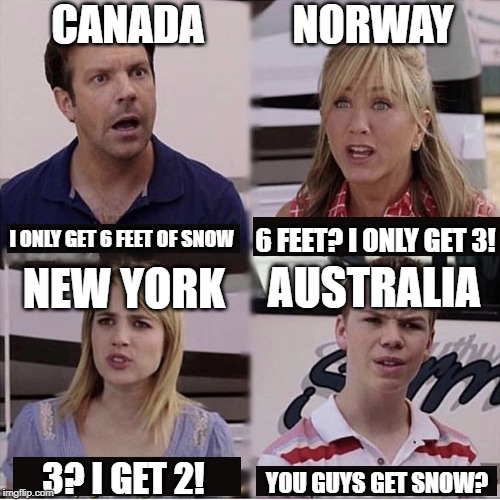 You guys are getting paid template |  CANADA; NORWAY; 6 FEET? I ONLY GET 3! I ONLY GET 6 FEET OF SNOW; AUSTRALIA; NEW YORK; 3? I GET 2! YOU GUYS GET SNOW? | image tagged in you guys are getting paid template | made w/ Imgflip meme maker
