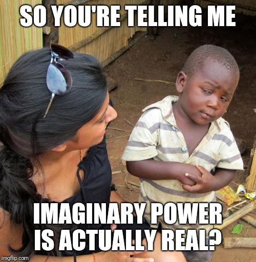 Anyone curious about electricity? Ask Thparky the sparky, I'll help if I can! It's kinda my thing...that and potatoes... | SO YOU'RE TELLING ME IMAGINARY POWER IS ACTUALLY REAL? | image tagged in 3rd world sceptical child,electricity,sparks,zap,imaginary power is real | made w/ Imgflip meme maker
