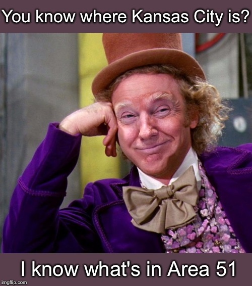Sarcastic Trump |  You know where Kansas City is? I know what's in Area 51 | image tagged in donald trump wonka | made w/ Imgflip meme maker