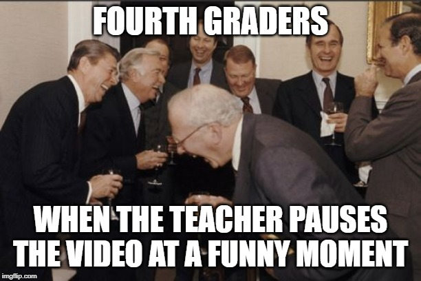 Laughing Men In Suits |  FOURTH GRADERS; WHEN THE TEACHER PAUSES THE VIDEO AT A FUNNY MOMENT | image tagged in memes,laughing men in suits | made w/ Imgflip meme maker