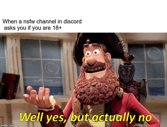 Well Yes, But Actually No Meme |  When a nsfw channel in discord  asks you if you are 18+ | image tagged in memes,well yes but actually no | made w/ Imgflip meme maker