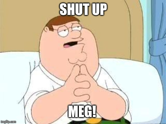 peter griffin go on | SHUT UP MEG! | image tagged in peter griffin go on | made w/ Imgflip meme maker