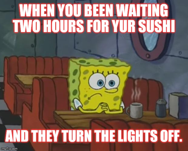 It shouldn't take this long. | WHEN YOU BEEN WAITING TWO HOURS FOR YUR SUSHI AND THEY TURN THE LIGHTS OFF. | image tagged in spongebob waiting,memes,hungry | made w/ Imgflip meme maker