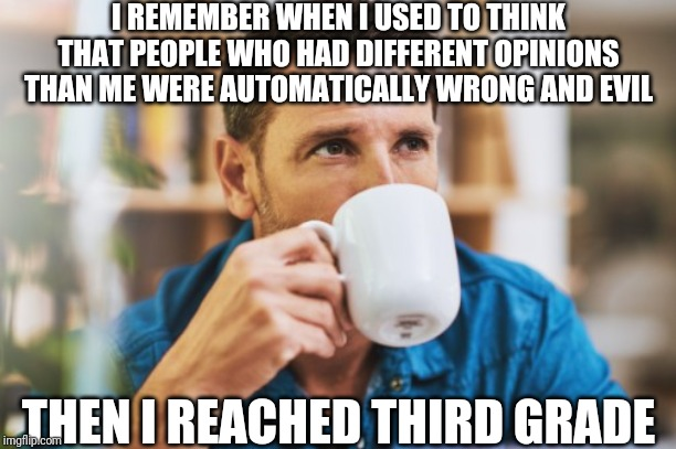 Reminiscing | I REMEMBER WHEN I USED TO THINK THAT PEOPLE WHO HAD DIFFERENT OPINIONS THAN ME WERE AUTOMATICALLY WRONG AND EVIL THEN I REACHED THIRD GRADE | image tagged in memes,funny,politics,social media,thoughts,discussion | made w/ Imgflip meme maker