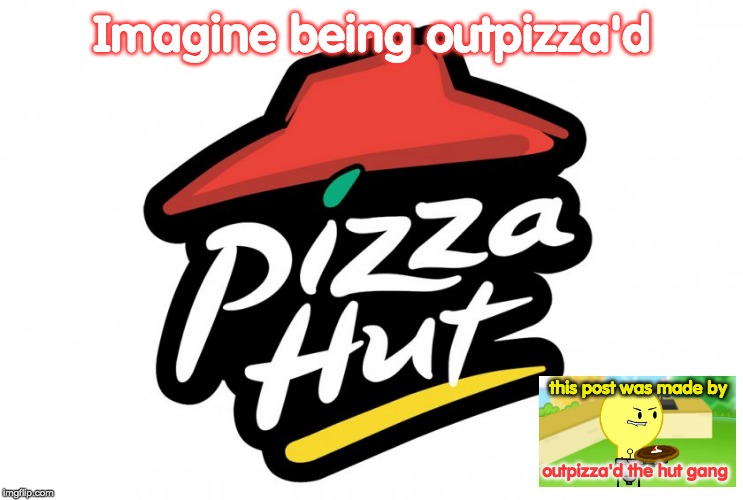 Pizza hut |  Imagine being outpizza'd; this post was made by; outpizza'd the hut gang | image tagged in pizza hut,inanimate insanity,lightbulb outpizzas the hut,memes,funny,imagine | made w/ Imgflip meme maker