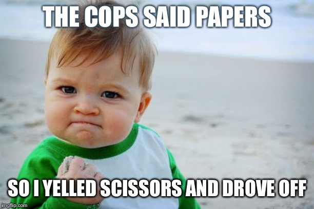 Success Kid Original | THE COPS SAID PAPERS SO I YELLED SCISSORS AND DROVE OFF | image tagged in memes,success kid original | made w/ Imgflip meme maker