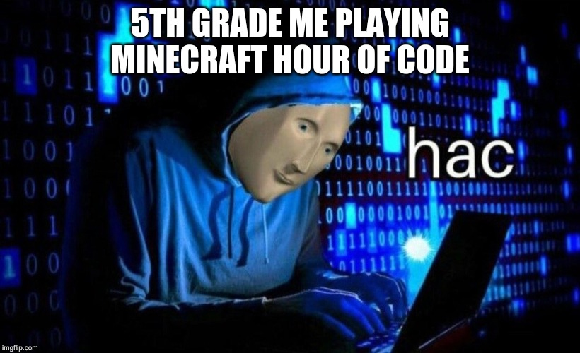 hac |  5TH GRADE ME PLAYING MINECRAFT HOUR OF CODE | image tagged in hac | made w/ Imgflip meme maker