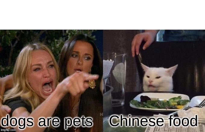 Woman Yelling At Cat Meme | dogs are pets Chinese food | image tagged in memes,woman yelling at cat | made w/ Imgflip meme maker