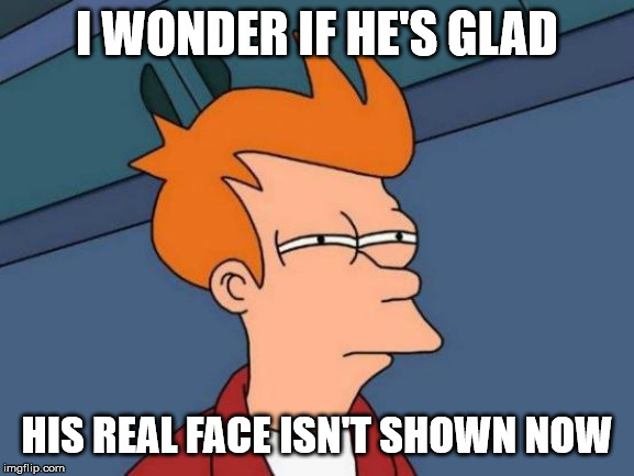 Futurama Fry Meme | I WONDER IF HE'S GLAD HIS REAL FACE ISN'T SHOWN NOW | image tagged in memes,futurama fry | made w/ Imgflip meme maker