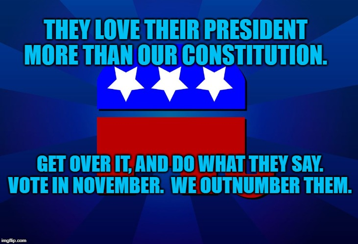 gop |  THEY LOVE THEIR PRESIDENT MORE THAN OUR CONSTITUTION. GET OVER IT, AND DO WHAT THEY SAY. VOTE IN NOVEMBER.  WE OUTNUMBER THEM. | image tagged in gop | made w/ Imgflip meme maker