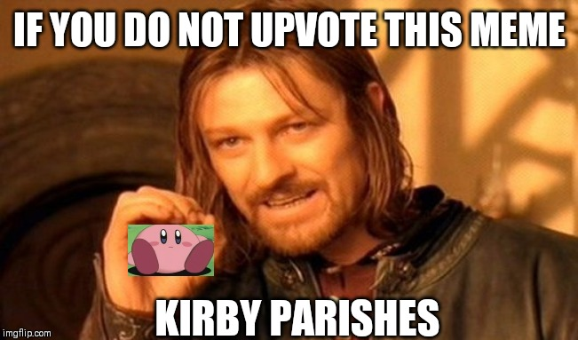 One Does Not Simply | IF YOU DO NOT UPVOTE THIS MEME KIRBY PARISHES | image tagged in memes,one does not simply | made w/ Imgflip meme maker
