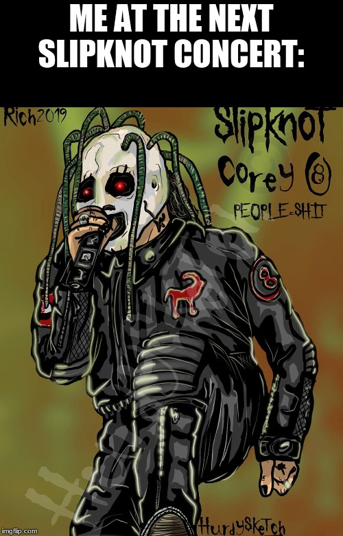 Corey Taylor Iowa | ME AT THE NEXT SLIPKNOT CONCERT: | image tagged in corey taylor iowa | made w/ Imgflip meme maker