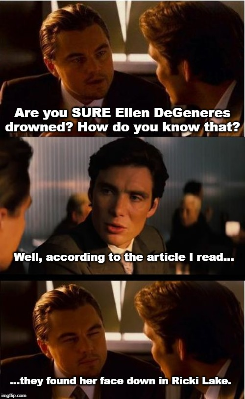 Inception |  Are you SURE Ellen DeGeneres drowned? How do you know that? Well, according to the article I read... ...they found her face down in Ricki Lake. | image tagged in memes,inception | made w/ Imgflip meme maker
