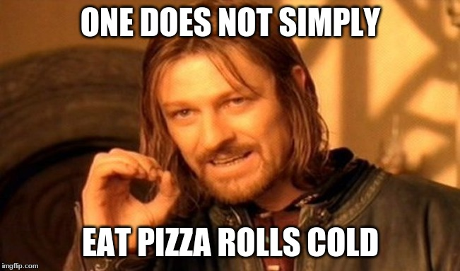 One Does Not Simply Meme | ONE DOES NOT SIMPLY EAT PIZZA ROLLS COLD | image tagged in memes,one does not simply | made w/ Imgflip meme maker