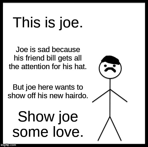 Show joe some love. | This is joe. Joe is sad because his friend bill gets all the attention for his hat. But joe here wants to show off his new hairdo. Show joe  | image tagged in memes,help joe | made w/ Imgflip meme maker