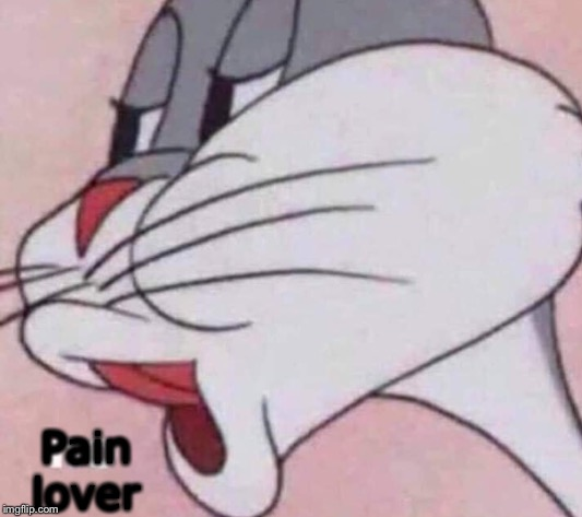 No bugs bunny | Pain lover | image tagged in no bugs bunny | made w/ Imgflip meme maker