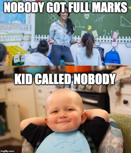 Nobody |  NOBODY GOT FULL MARKS; KID CALLED NOBODY | image tagged in exam | made w/ Imgflip meme maker