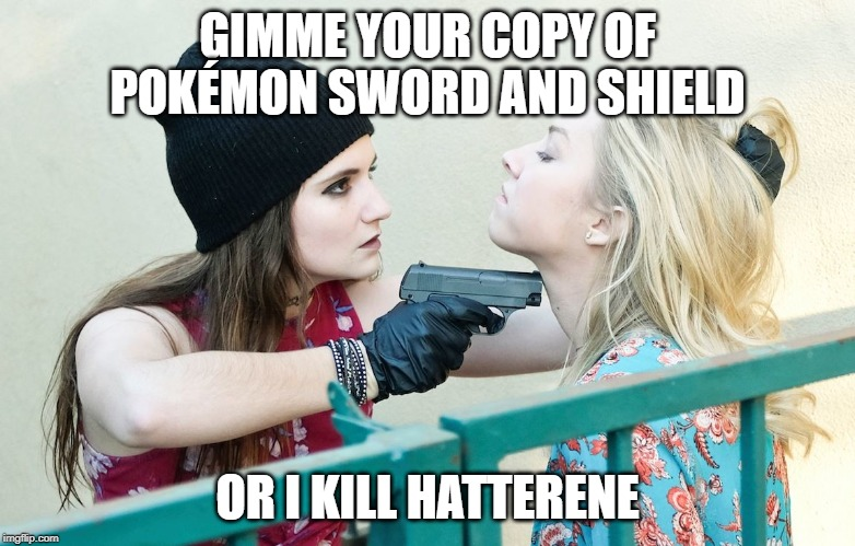 Gimme All Your X |  GIMME YOUR COPY OF POKÉMON SWORD AND SHIELD; OR I KILL HATTERENE | image tagged in gimme all your x | made w/ Imgflip meme maker
