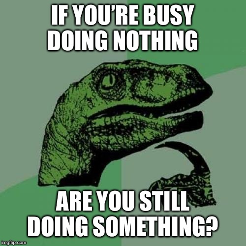A huge conundrum |  IF YOU'RE BUSY DOING NOTHING; ARE YOU STILL DOING SOMETHING? | image tagged in memes,philosoraptor | made w/ Imgflip meme maker