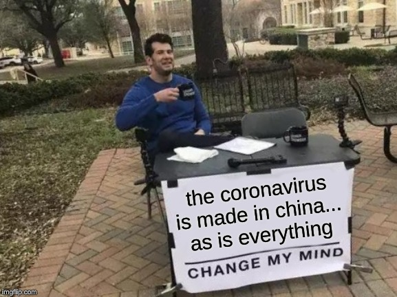 Change My Mind Meme | the coronavirus is made in china... as is everything | image tagged in memes,change my mind | made w/ Imgflip meme maker