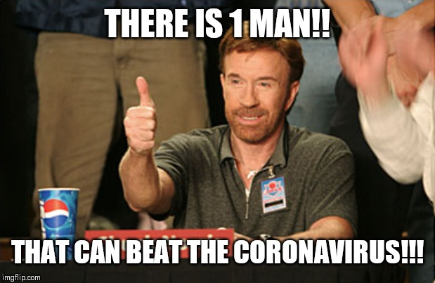 Chuck Norris Approves | THERE IS 1 MAN!! THAT CAN BEAT THE CORONAVIRUS!!! | image tagged in memes,chuck norris approves,chuck norris | made w/ Imgflip meme maker