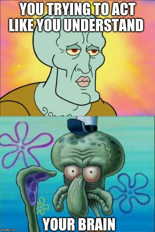 Squidward Meme | YOU TRYING TO ACT LIKE YOU UNDERSTAND YOUR BRAIN | image tagged in memes,squidward | made w/ Imgflip meme maker