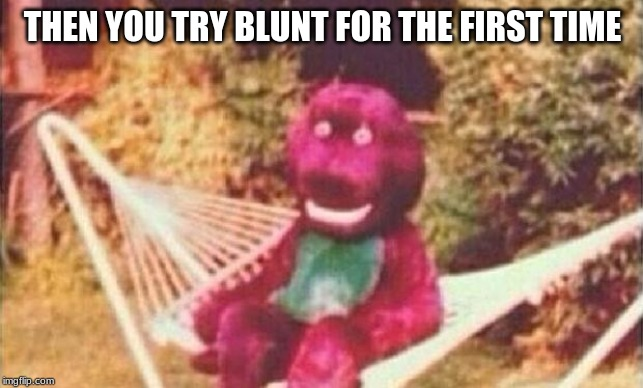 Creepy Barney |  THEN YOU TRY BLUNT FOR THE FIRST TIME | image tagged in creepy barney | made w/ Imgflip meme maker