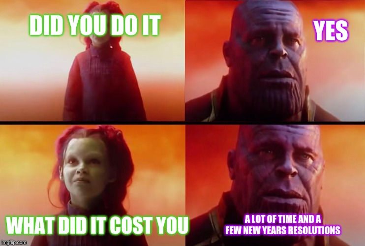 thanos |  YES; DID YOU DO IT; WHAT DID IT COST YOU; A LOT OF TIME AND A FEW NEW YEARS RESOLUTIONS | image tagged in goals,thanos,thanos what did it cost,new years,new years resolutions,resolution | made w/ Imgflip meme maker