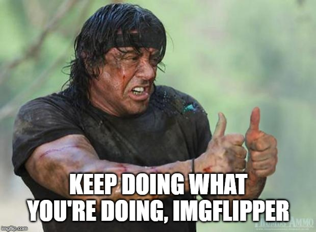 Thumbs Up Rambo | KEEP DOING WHAT YOU'RE DOING, IMGFLIPPER | image tagged in thumbs up rambo | made w/ Imgflip meme maker