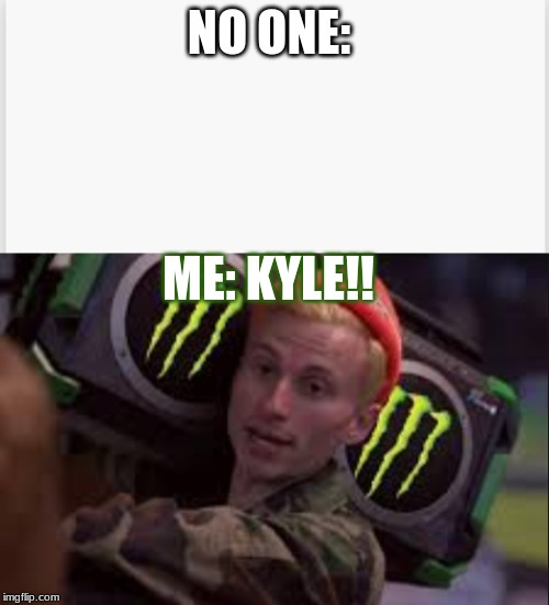 NO ONE: ME: KYLE!! | made w/ Imgflip meme maker