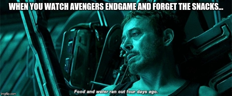 WHEN YOU WATCH AVENGERS ENDGAME AND FORGET THE SNACKS... | image tagged in avengers,avengers endgame,memes,food and water | made w/ Imgflip meme maker